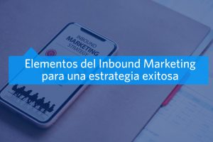 Elementos para que una estrategia de Inbound Marketing sea exitosa