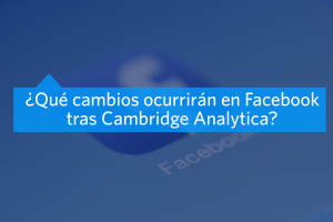 Cambios en Facebook tras Cambridge Analytica