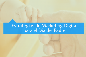 Estrategias de Marketing Digital para el Día del Padre