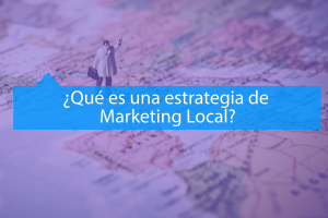 ¿Qué es una estrategia de Marketing Local?