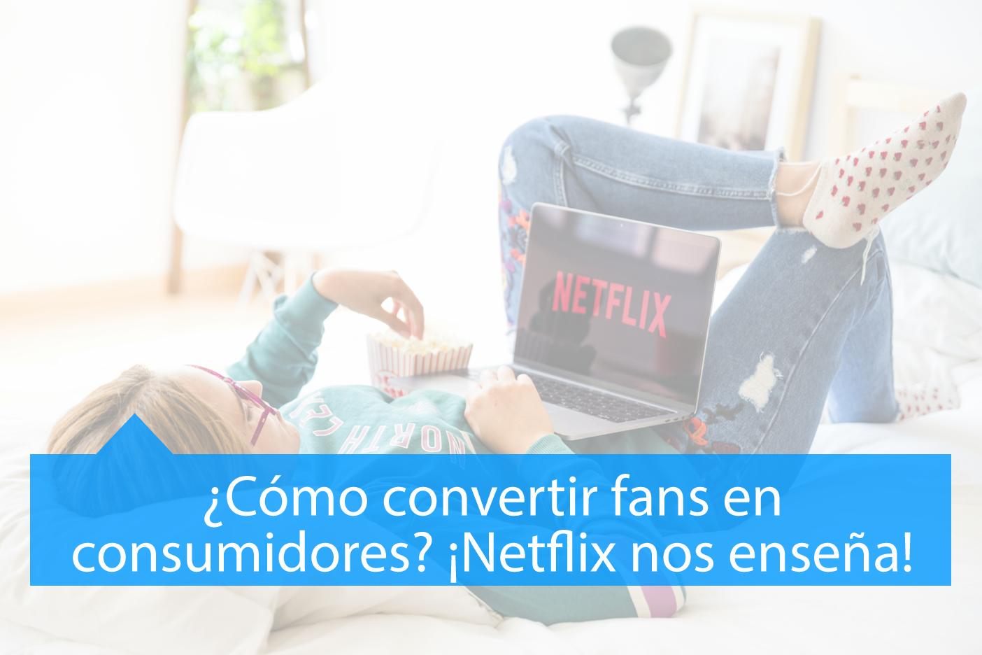 Netflix nos enseña convertir Fans en Consumidores